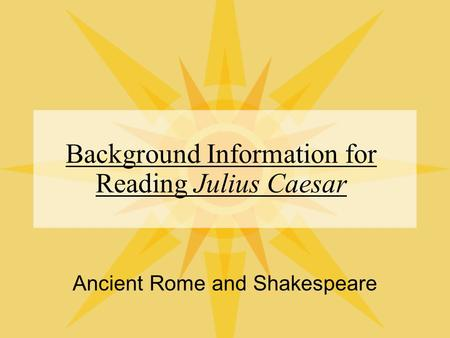 Background Information for Reading Julius Caesar Ancient Rome and Shakespeare.