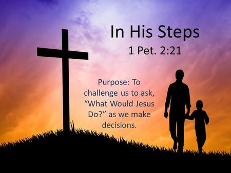 "In His Steps 1 Pet. 2:21 Purpose: To challenge us to ask, ""What Would Jesus Do?"" as we make decisions."