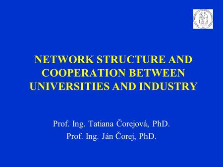 NETWORK STRUCTURE AND COOPERATION BETWEEN UNIVERSITIES AND INDUSTRY Prof. Ing. Tatiana Čorejová, PhD. Prof. Ing. Ján Čorej, PhD.