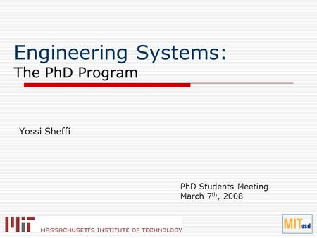 Engineering Systems: The PhD Program PhD Students Meeting March 7 th, 2008 Yossi Sheffi.