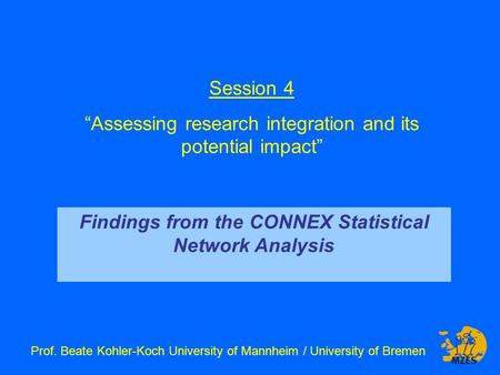 "Session 4 ""Assessing research integration and its potential impact"" Prof. Beate Kohler-Koch University of Mannheim / University of Bremen Findings from."