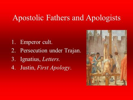 Apostolic Fathers and Apologists 1.Emperor cult. 2.Persecution under Trajan. 3.Ignatius, Letters. 4.Justin, First Apology.
