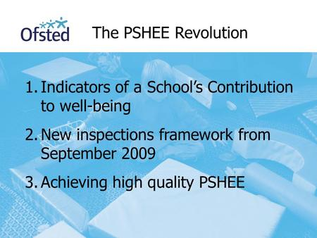 1.Indicators of a School's Contribution to well-being 2.New inspections framework from September 2009 3.Achieving high quality PSHEE The PSHEE Revolution.