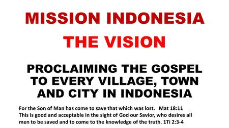 MISSION INDONESIA THE VISION PROCLAIMING THE GOSPEL TO EVERY VILLAGE, TOWN AND CITY IN INDONESIA For the Son of Man has come to save that which was lost.