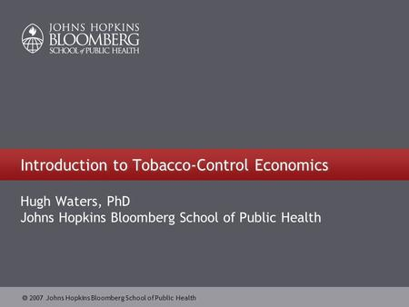  2007 Johns Hopkins Bloomberg School of Public Health Introduction to Tobacco-Control Economics Hugh Waters, PhD Johns Hopkins Bloomberg School of Public.