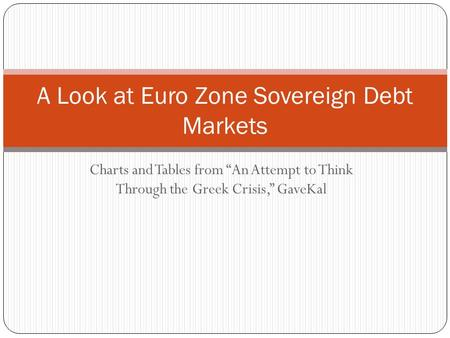 "Charts and Tables from ""An Attempt to Think Through the Greek Crisis,"" GaveKal A Look at Euro Zone Sovereign Debt Markets."