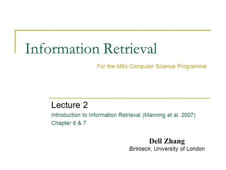 Information Retrieval Lecture 2 Introduction to Information Retrieval (Manning et al. 2007) Chapter 6 & 7 For the MSc Computer Science Programme Dell Zhang.