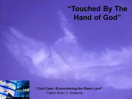 "1 Pastor Brian C. Sweeney ""Touched By The Hand of God"" ""Cold Case: Encountering the Risen Lord"""