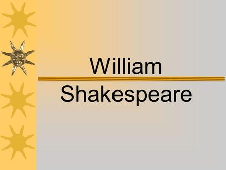 William Shakespeare Life and Times  What we know about Shakespeare comes from church documents and legal records. –Some documents that we have are baptismal.