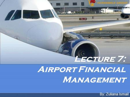 Lecture 7: Airport Financial Management By: Zuliana Ismail.