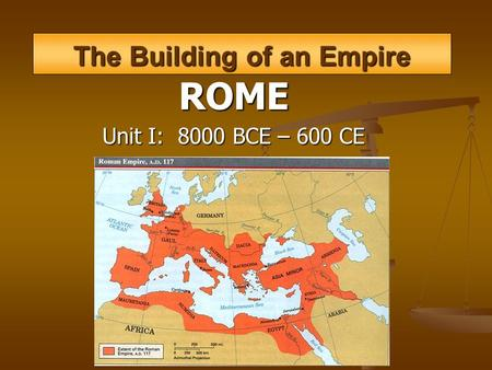 The Building of an Empire ROME Unit I: 8000 BCE – 600 CE.