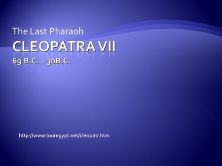 Cleopatra VII 69 B.c. – 30B.C. The Last Pharaoh