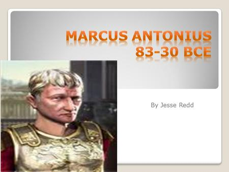 By Jesse Redd. Marcus Antonius He started his cursus honorum as quaestor in 113 BC and in 102 BC he was elected praetor with proconsular powers for the.