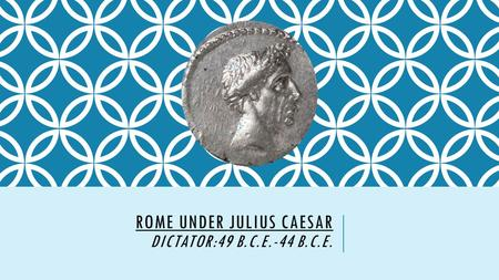 ROME UNDER JULIUS CAESAR DICTATOR:49 B.C.E.-44 B.C.E.