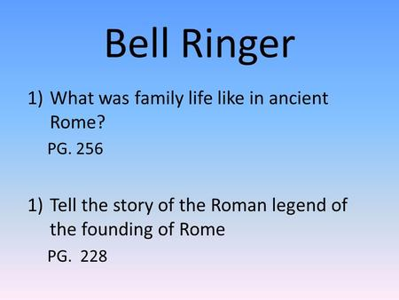 Bell Ringer 1)What was family life like in ancient Rome? PG. 256 1)Tell the story of the Roman legend of the founding of Rome PG. 228.