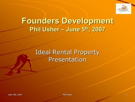Founders Development Phil Usher – June 5 th, 2007 Ideal Rental Property Presentation June 5th, 20071Phil Usher.