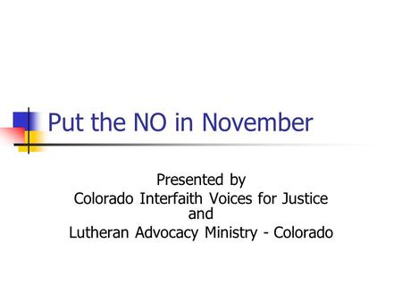 Put the NO in November Presented by Colorado Interfaith Voices for Justice and Lutheran Advocacy Ministry - Colorado.