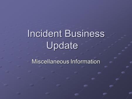 Incident Business Update Miscellaneous Information.