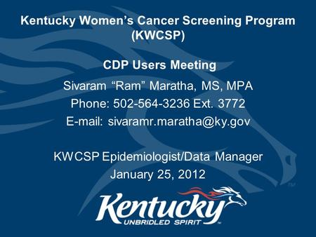 "Kentucky Women's Cancer Screening Program (KWCSP) CDP Users Meeting Sivaram ""Ram"" Maratha, MS, MPA Phone: 502-564-3236 Ext. 3772"
