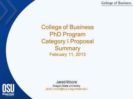 College of Business PhD Program Category I Proposal Summary February 11, 2013 Jared Moore Oregon State University