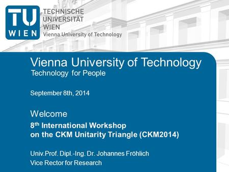 Technology for People Vienna University of Technology September 8th, 2014 Welcome 8 th International Workshop on the CKM Unitarity Triangle (CKM2014) Univ.Prof.