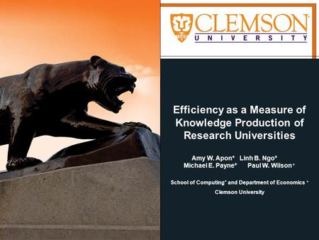 Efficiency as a Measure of Knowledge Production of Research Universities Amy W. Apon*Linh B. Ngo* Michael E. Payne*Paul W. Wilson + School of Computing*
