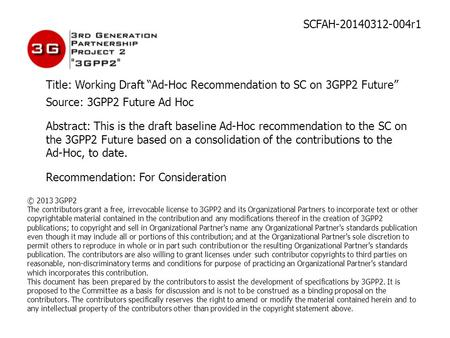 "SCFAH-20140312-004r1 Title: Working Draft ""Ad-Hoc Recommendation to SC on 3GPP2 Future"" Source: 3GPP2 Future Ad Hoc Abstract: This is the draft baseline."