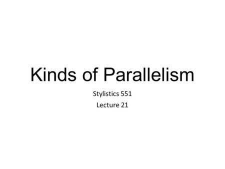 Kinds of Parallelism Stylistics 551 Lecture 21. Parallelism Parallelism is the use of components in a sentence that are grammatically the same, or similar.