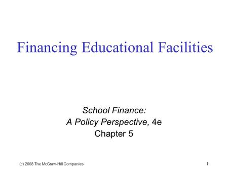 (c) 2008 The McGraw ‑ Hill Companies 1 Financing Educational Facilities School Finance: A Policy Perspective, 4e Chapter 5.