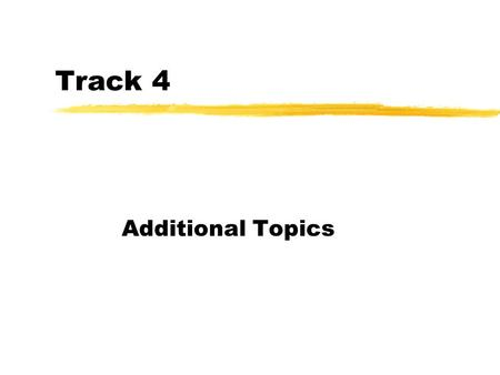 Track 4 Additional Topics. By Request… zyou asked for a few notes on these topics….