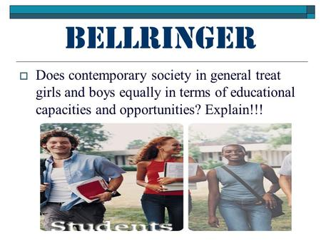 Bellringer  Does contemporary society in general treat girls and boys equally in terms of educational capacities and opportunities? Explain!!!