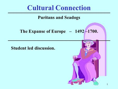 1 Cultural Connection Puritans and Seadogs Student led discussion. The Expanse of Europe – 1492 –1700.