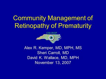 Community Management of Retinopathy of Prematurity Alex R. Kemper, MD, MPH, MS Sheri Carroll, MD David K. Wallace, MD, MPH November 13, 2007 CM-ROP.