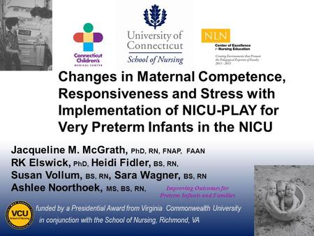 1 Improving Outcomes for Preterm Infants and Families Jacqueline M. McGrath, PhD, RN, FNAP, FAAN RK Elswick, PhD, Heidi Fidler, BS, RN, Susan Vollum, BS,