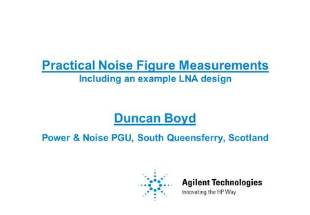 Practical Noise Figure Measurements Including an example LNA design Duncan Boyd Power & Noise PGU, South Queensferry, Scotland.