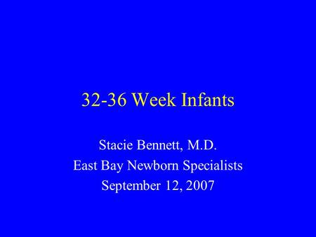 32-36 Week Infants Stacie Bennett, M.D. East Bay Newborn Specialists September 12, 2007.