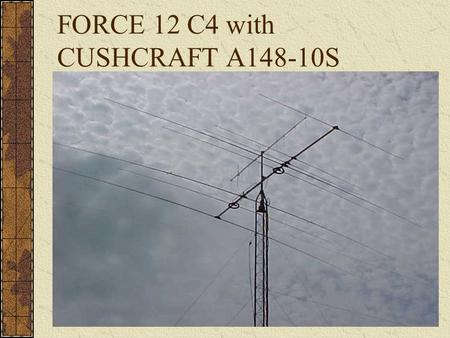 FORCE 12 C4 with CUSHCRAFT A148-10S. Selection Criteria Quality Construction No Lossy Traps Multiple Band Capability 40,20,15,10,17,12 Cost of Force 12.