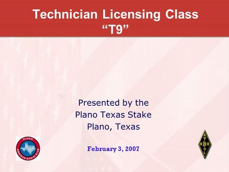 "Technician Licensing Class ""T9"" Presented by the Plano Texas Stake Plano, Texas February 3, 2007."