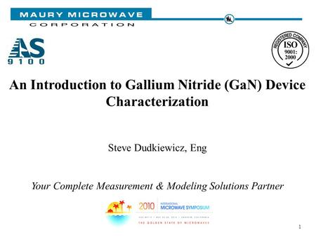 1 An Introduction to Gallium Nitride (GaN) Device Characterization Steve Dudkiewicz, Eng Your Complete Measurement & Modeling Solutions Partner.