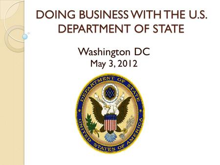 DOING BUSINESS WITH THE U.S. DEPARTMENT OF STATE Washington DC May 3, 2012.