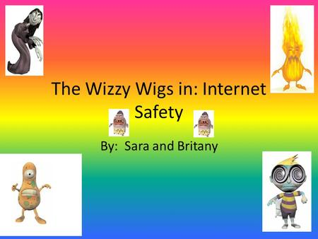 The Wizzy Wigs in: Internet Safety By: Sara and Britany.