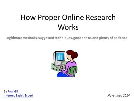 How Proper Online Research Works Legitimate methods, suggested techniques, good sense, and plenty of patience By Paul GilPaul Gil Internet Basics Expert.