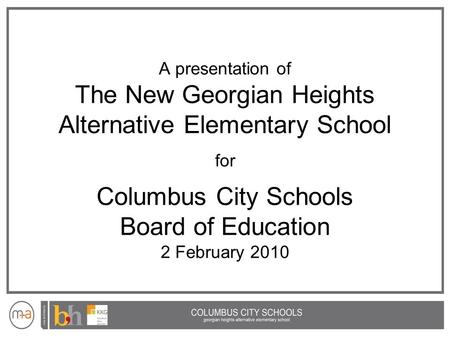 A presentation of The New Georgian Heights Alternative Elementary School for Columbus City Schools Board of Education 2 February 2010.