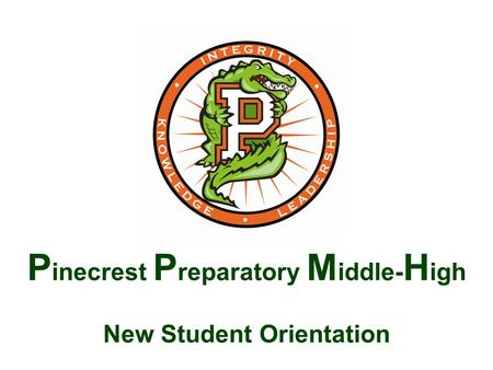 P inecrest P reparatory M iddle- H igh New Student Orientation.