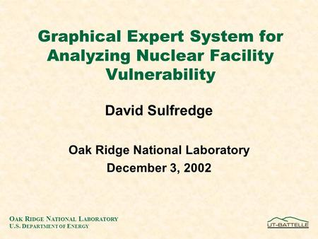 Graphical Expert System for Analyzing Nuclear Facility Vulnerability David Sulfredge Oak Ridge National Laboratory December 3, 2002 O AK R IDGE N ATIONAL.