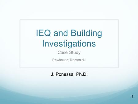 1 IEQ and Building Investigations Case Study Rowhouse, Trenton NJ J. Ponessa, Ph.D.