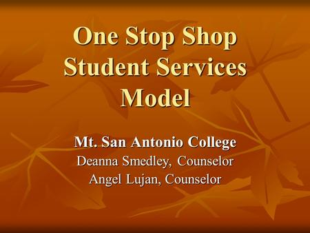 One Stop Shop Student Services Model Mt. San Antonio College Deanna Smedley, Counselor Angel Lujan, Counselor.