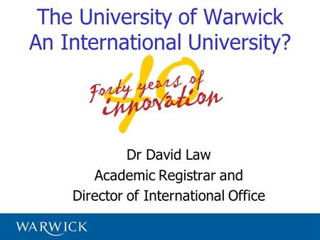 The University of Warwick An International University? Dr David Law Academic Registrar and Director of International Office.