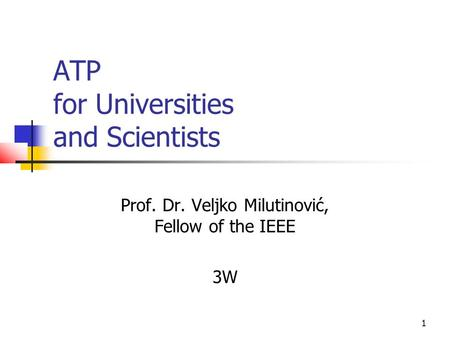 1 ATP for Universities and Scientists Prof. Dr. Veljko Milutinović, Fellow of the IEEE 3W.