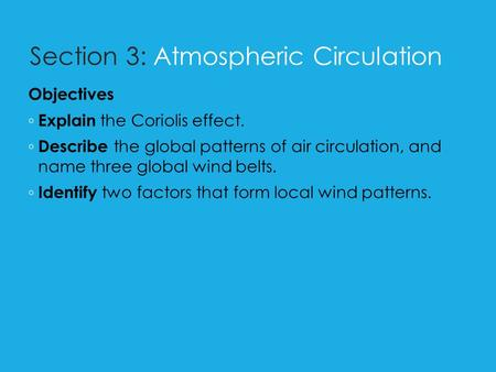 Section 3: Atmospheric Circulation Objectives ◦ Explain the Coriolis effect. ◦ Describe the global patterns of air circulation, and name three global wind.